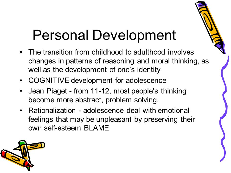 Personal Development The transition from childhood to adulthood involves changes in patterns of reasoning and moral thinking, as well as the development of ones identity COGNITIVE development for adolescence Jean Piaget - from 11-12, most peoples thinking become more abstract, problem solving.