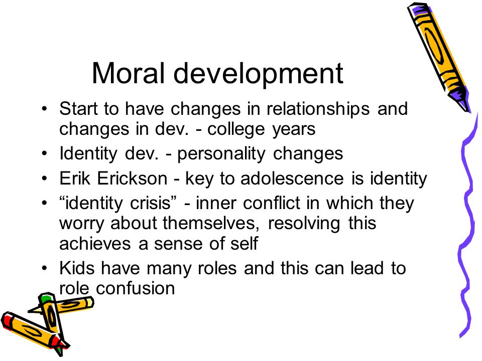 Moral development Start to have changes in relationships and changes in dev.