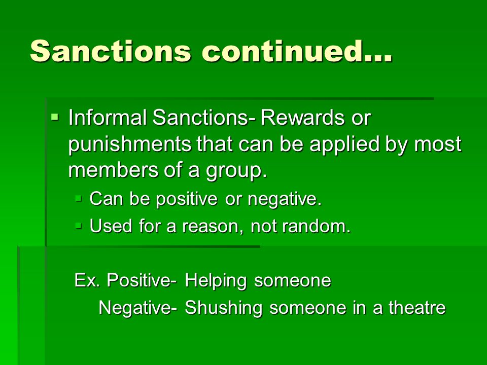 Sanctions continued… Informal Sanctions- Rewards or punishments that can be applied by most members of a group. Informal Sanctions- Rewards or punishm