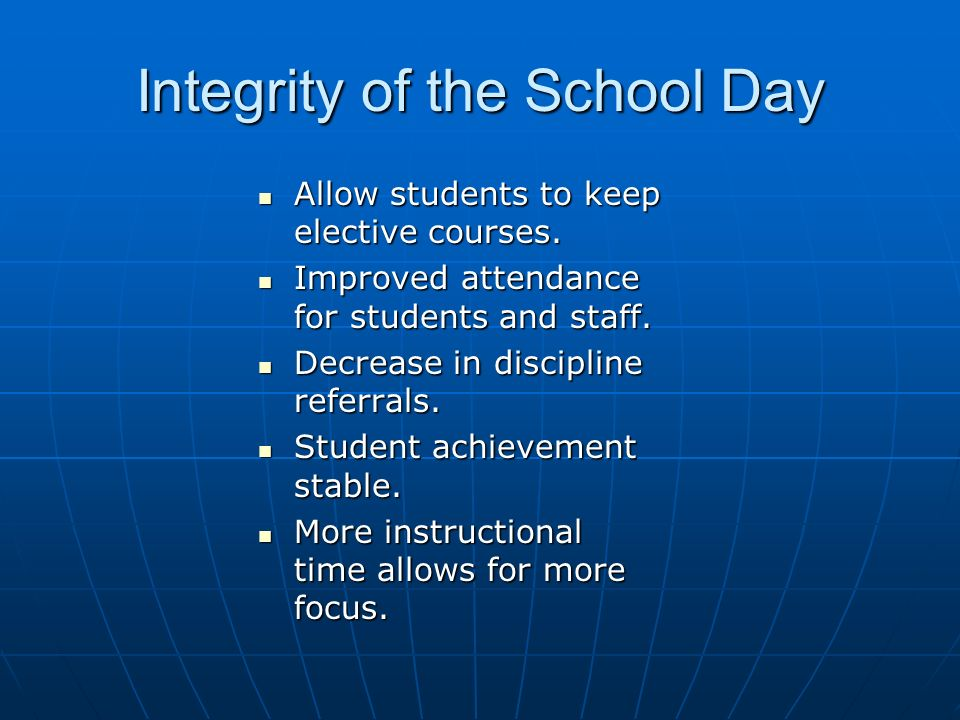 Integrity of the School Day Allow students to keep elective courses. Allow students to keep elective courses. Improved attendance for students and sta