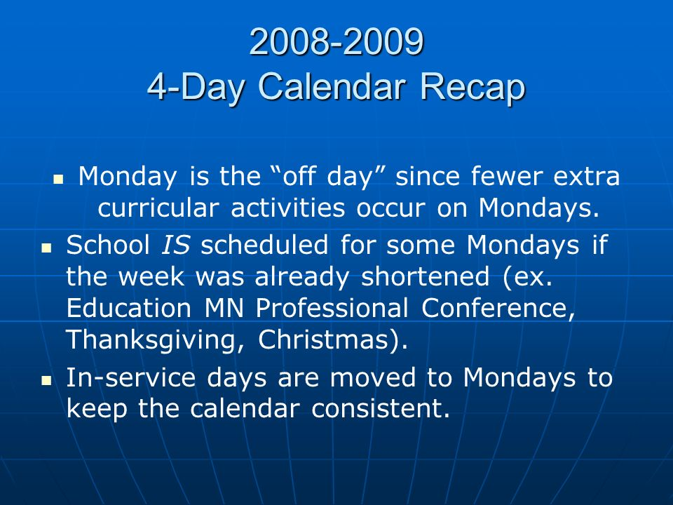 2008-2009 4-Day Calendar Recap Monday is the off day since fewer extra curricular activities occur on Mondays. School IS scheduled for some Mondays if