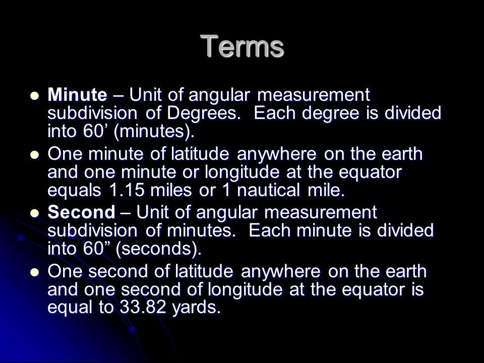 Terms Minute – Unit of angular measurement subdivision of Degrees. Each degree is divided into 60 (minutes). Minute – Unit of angular measurement subd