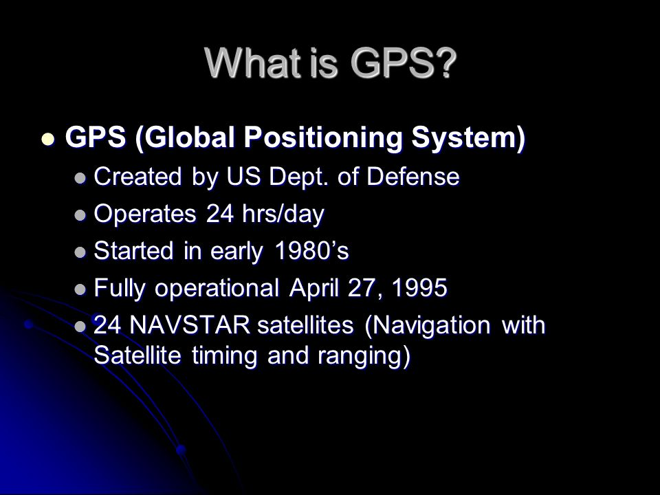 What is GPS? GPS (Global Positioning System) GPS (Global Positioning System) Created by US Dept. of Defense Created by US Dept. of Defense Operates 24
