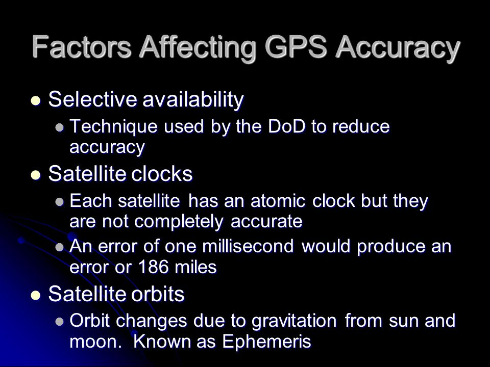 Factors Affecting GPS Accuracy Selective availability Selective availability Technique used by the DoD to reduce accuracy Technique used by the DoD to