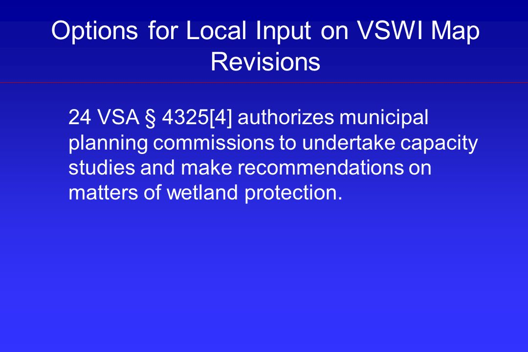 Options for Local Input on VSWI Map Revisions 24 VSA § 4325[4] authorizes municipal planning commissions to undertake capacity studies and make recomm