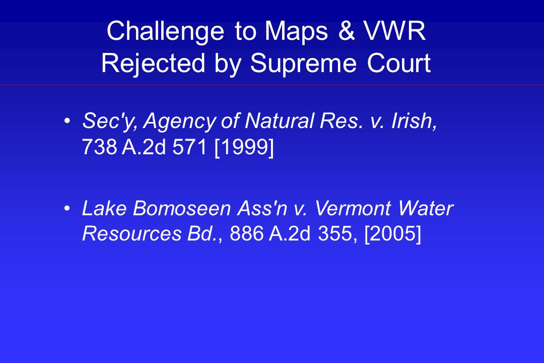 Challenge to Maps & VWR Rejected by Supreme Court Sec'y, Agency of Natural Res. v. Irish, 738 A.2d 571 [1999] Lake Bomoseen Ass'n v. Vermont Water Res