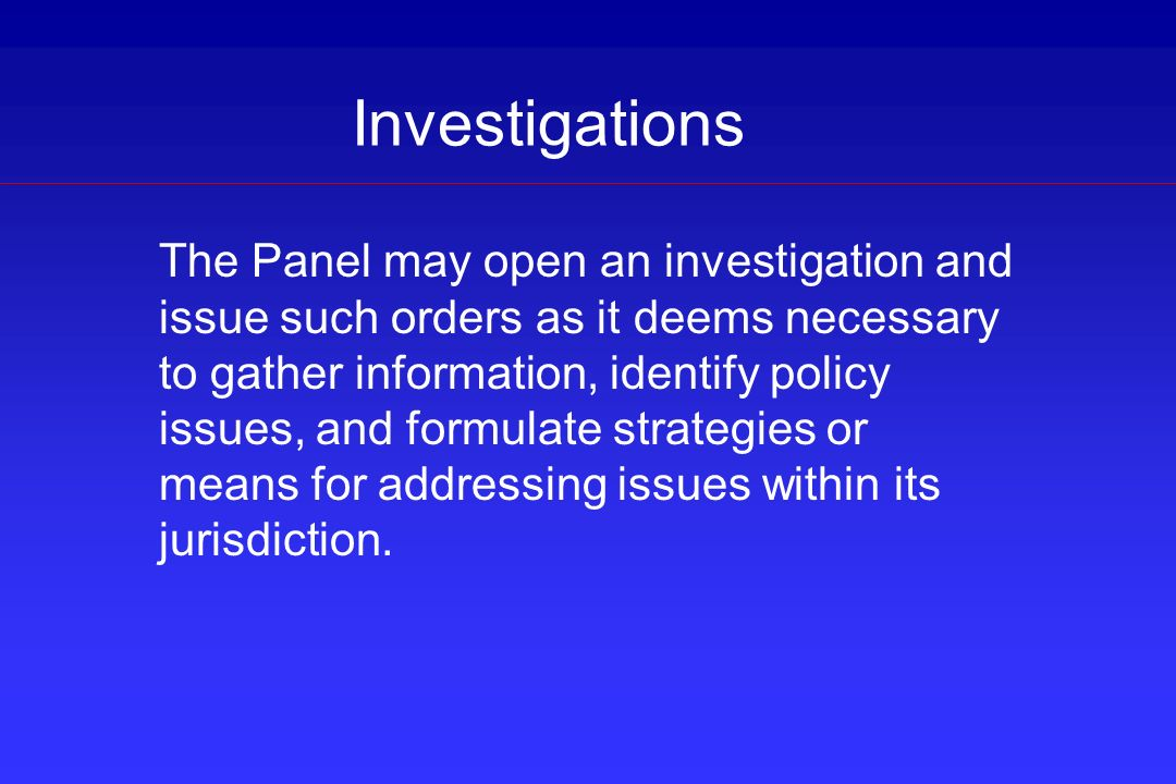Investigations The Panel may open an investigation and issue such orders as it deems necessary to gather information, identify policy issues, and form