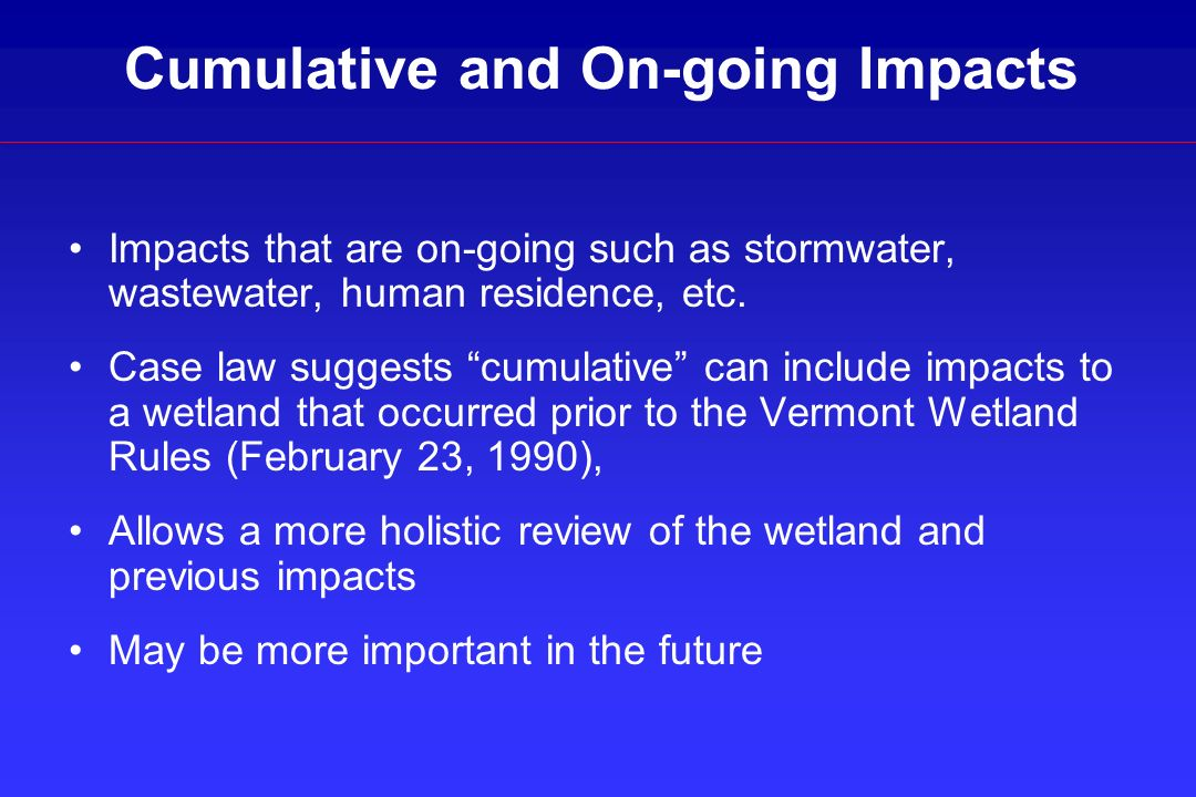 Cumulative and On-going Impacts Impacts that are on-going such as stormwater, wastewater, human residence, etc. Case law suggests cumulative can inclu