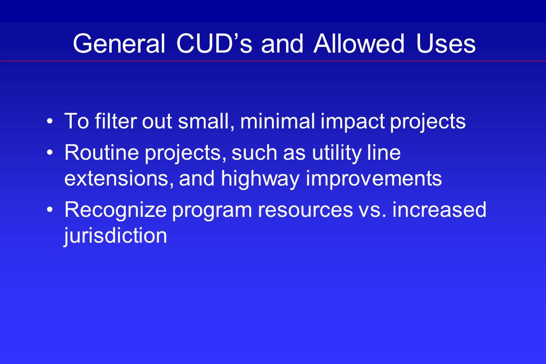 General CUDs and Allowed Uses To filter out small, minimal impact projects Routine projects, such as utility line extensions, and highway improvements