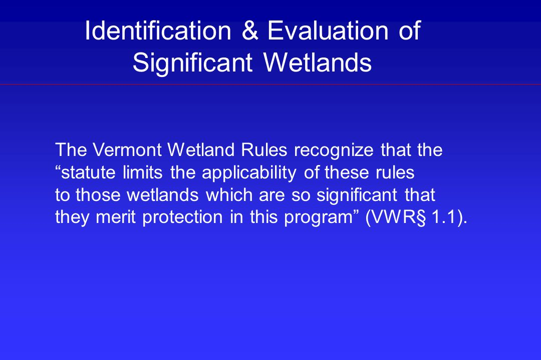 Identification & Evaluation of Significant Wetlands The Vermont Wetland Rules recognize that the statute limits the applicability of these rules to th