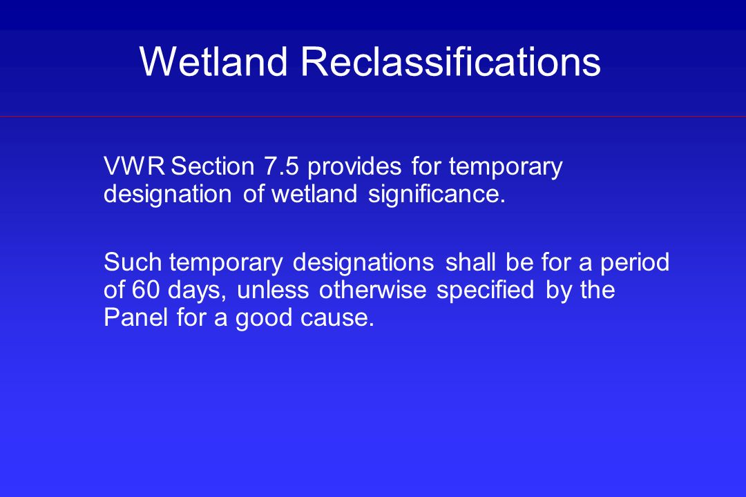 Wetland Reclassifications VWR Section 7.5 provides for temporary designation of wetland significance. Such temporary designations shall be for a perio