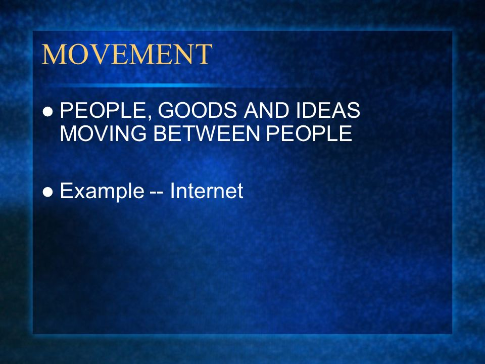 MOVEMENT PEOPLE, GOODS AND IDEAS MOVING BETWEEN PEOPLE Example -- Internet