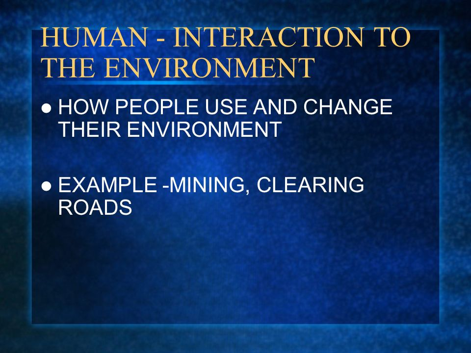 HUMAN - INTERACTION TO THE ENVIRONMENT HOW PEOPLE USE AND CHANGE THEIR ENVIRONMENT EXAMPLE -MINING, CLEARING ROADS