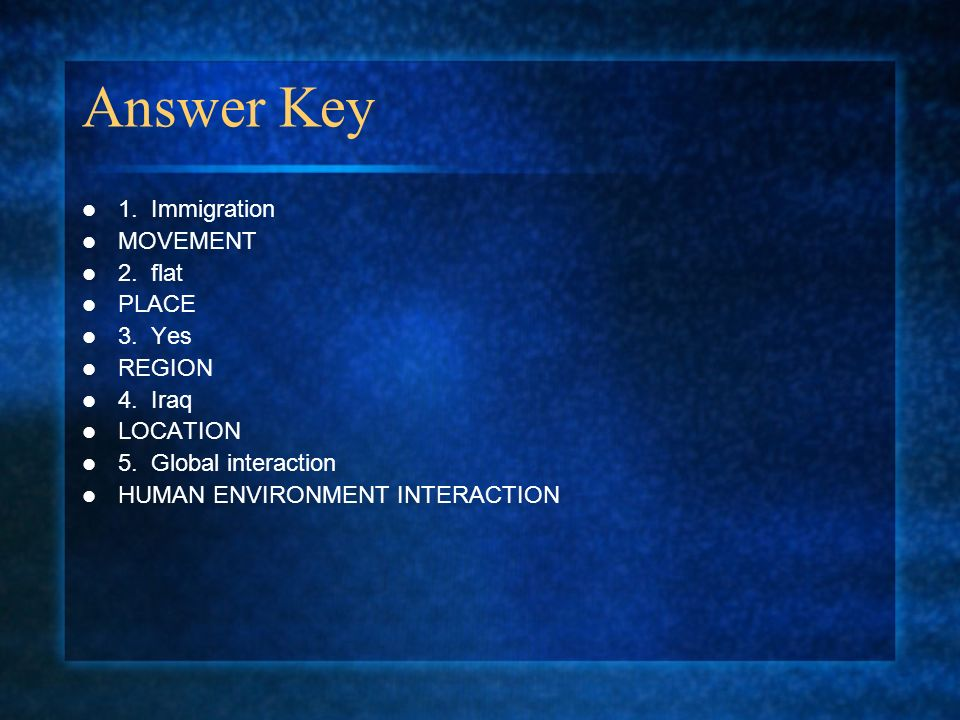 Answer Key 1. Immigration MOVEMENT 2. flat PLACE 3. Yes REGION 4. Iraq LOCATION 5. Global interaction HUMAN ENVIRONMENT INTERACTION