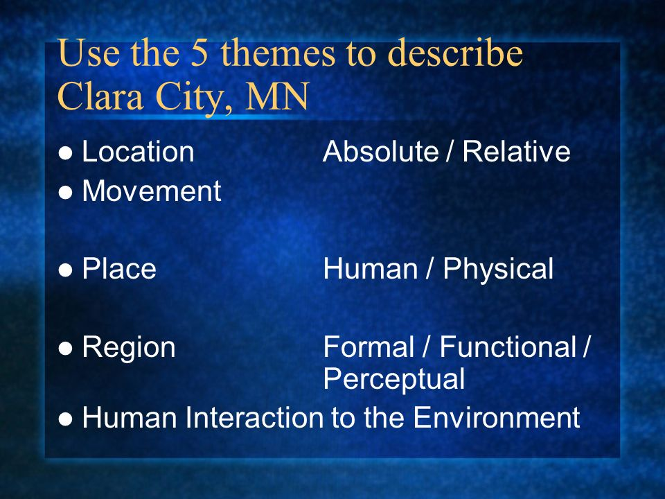 Use the 5 themes to describe Clara City, MN LocationAbsolute / Relative Movement PlaceHuman / Physical RegionFormal / Functional / Perceptual Human In
