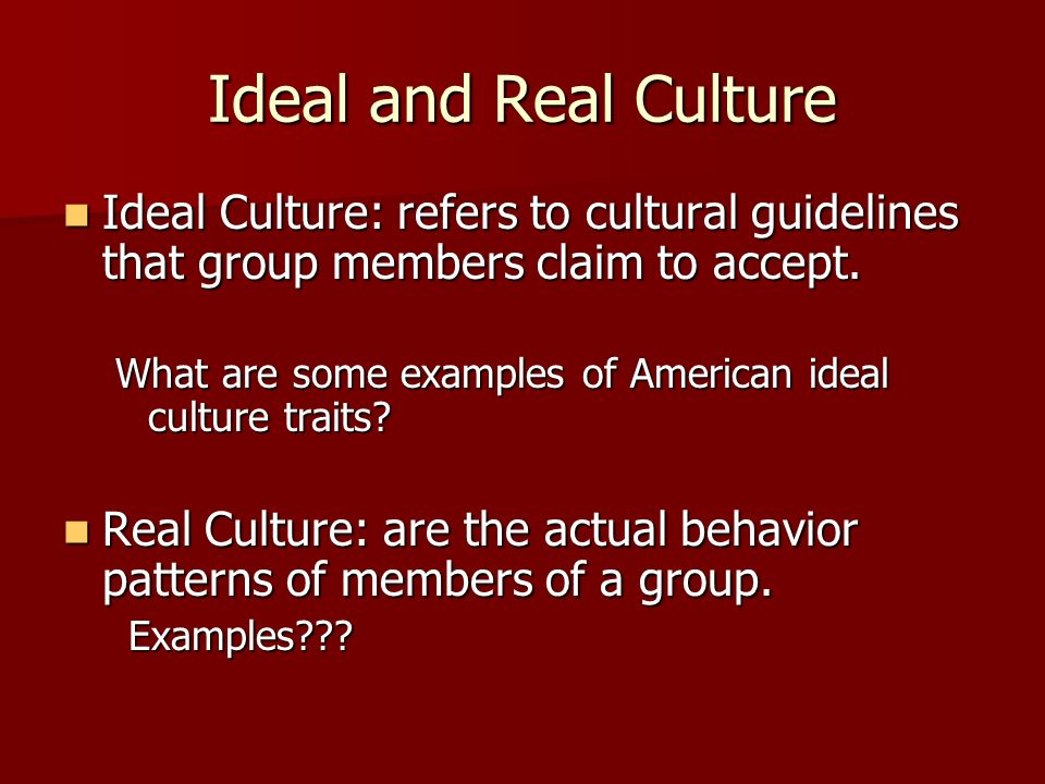 Ideal and Real Culture Ideal Culture: refers to cultural guidelines that group members claim to accept.