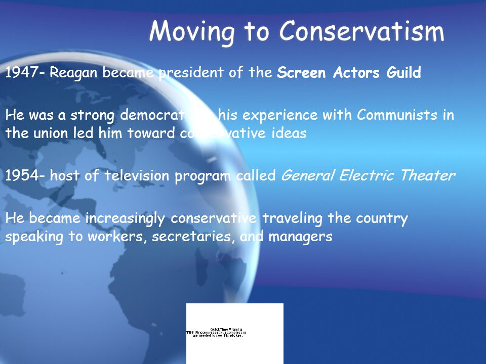 Moving to Conservatism 1947- Reagan became president of the Screen Actors Guild He was a strong democrat but his experience with Communists in the uni