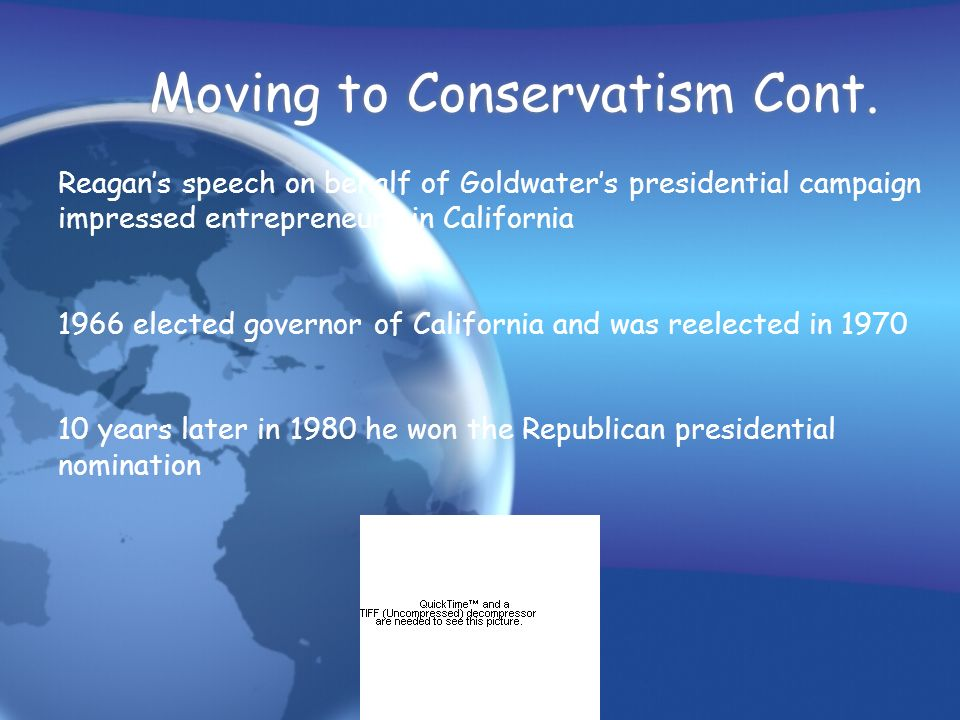 Moving to Conservatism Cont. Reagans speech on behalf of Goldwaters presidential campaign impressed entrepreneurs in California 1966 elected governor