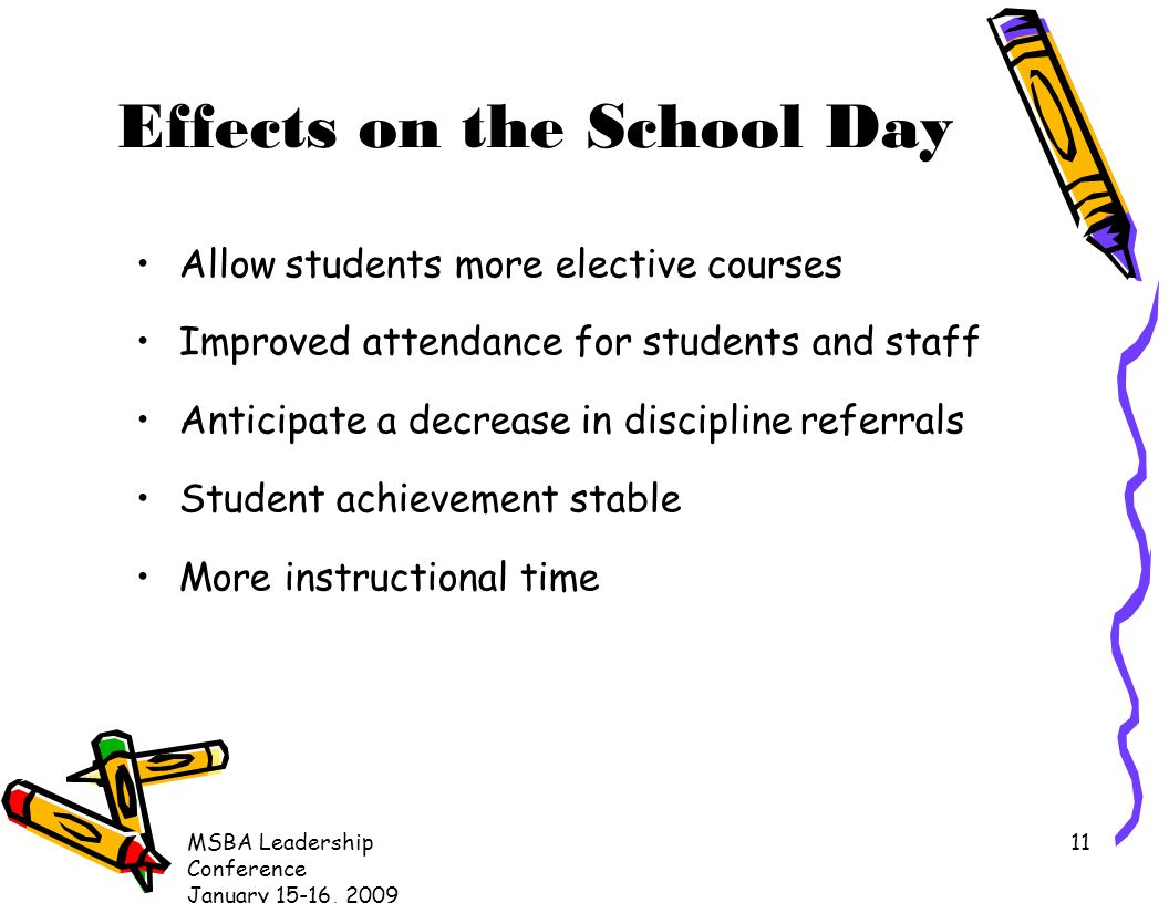 MSBA Leadership Conference January 15-16, Effects on the School Day Allow students more elective courses Improved attendance for students and staff Anticipate a decrease in discipline referrals Student achievement stable More instructional time