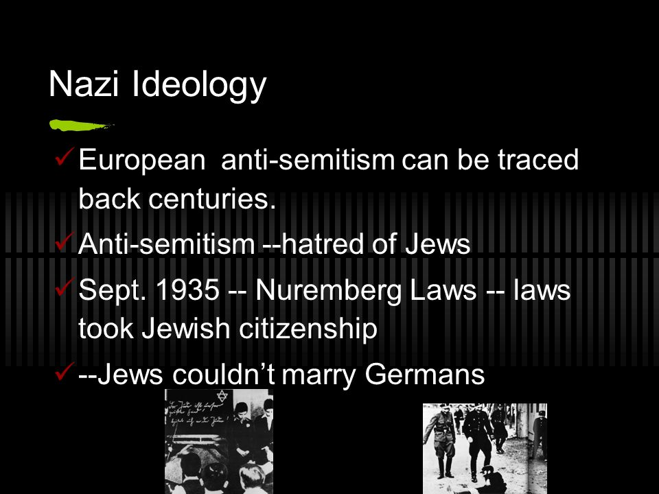 Nazi Ideology European anti-semitism can be traced back centuries. Anti-semitism --hatred of Jews Sept. 1935 -- Nuremberg Laws -- laws took Jewish cit