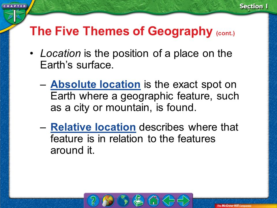 Section 1 Location is the position of a place on the Earths surface. –Absolute location is the exact spot on Earth where a geographic feature, such as