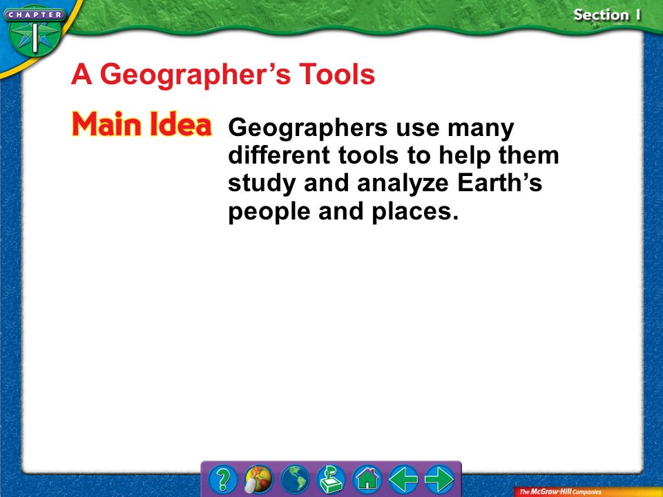 Section 1 A Geographers Tools Geographers use many different tools to help them study and analyze Earths people and places.