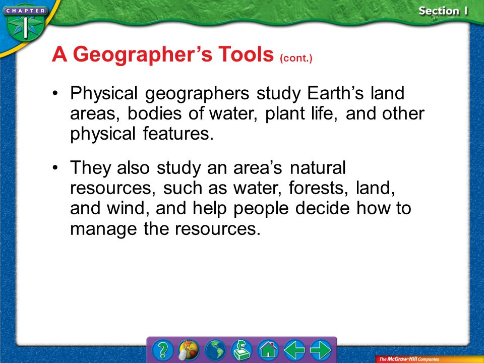 Section 1 A Geographers Tools (cont.) Physical geographers study Earths land areas, bodies of water, plant life, and other physical features. They als