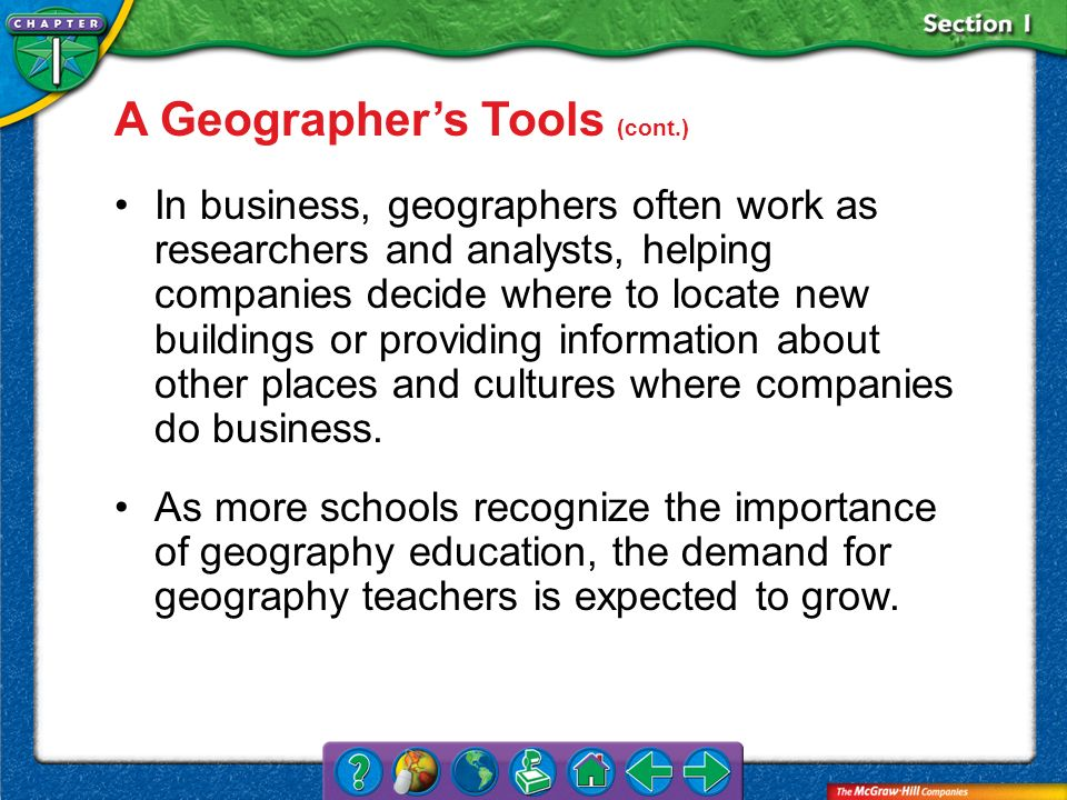 Section 1 In business, geographers often work as researchers and analysts, helping companies decide where to locate new buildings or providing informa