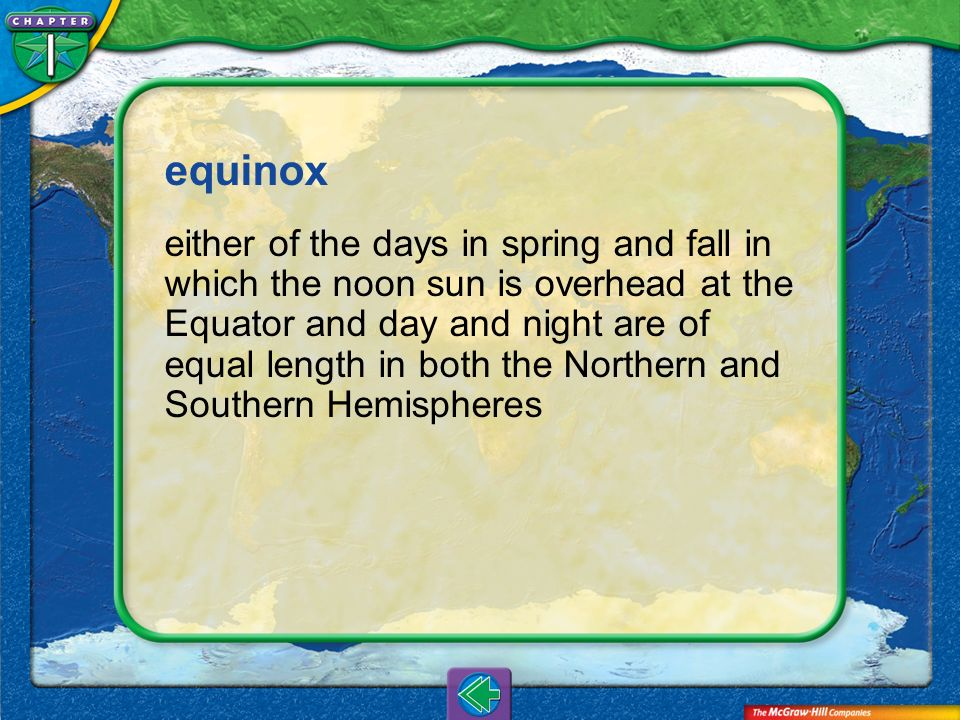 Vocab19 equinox either of the days in spring and fall in which the noon sun is overhead at the Equator and day and night are of equal length in both t