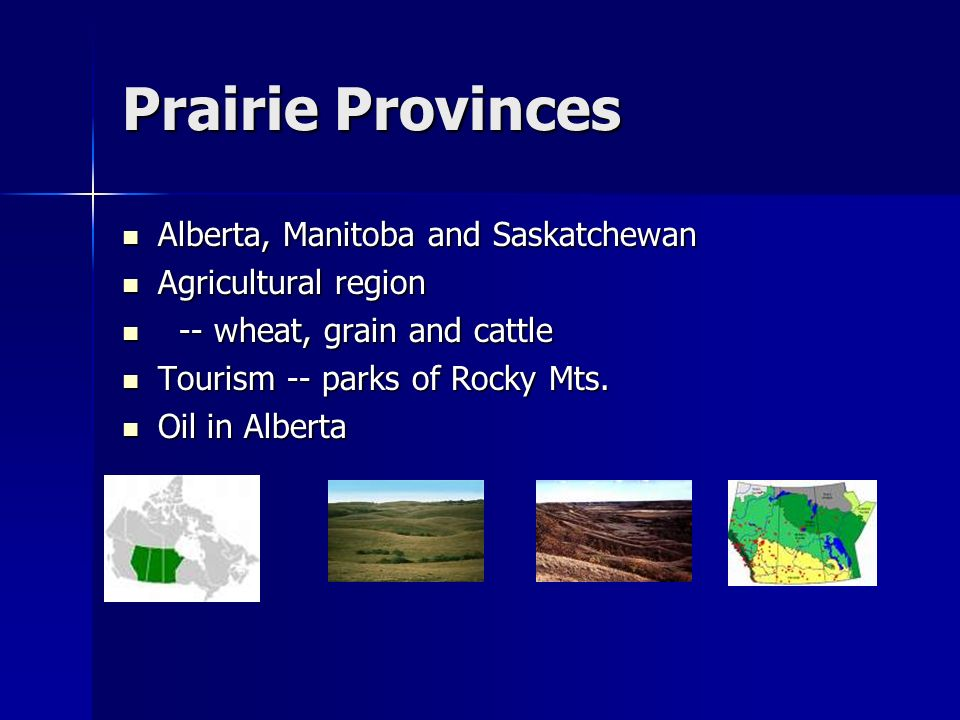 Prairie Provinces Alberta, Manitoba and Saskatchewan Alberta, Manitoba and Saskatchewan Agricultural region Agricultural region -- wheat, grain and ca