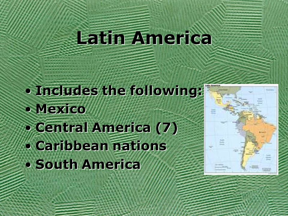 Latin America Includes the following: Mexico Central America (7) Caribbean nations South America Includes the following: Mexico Central America (7) Ca