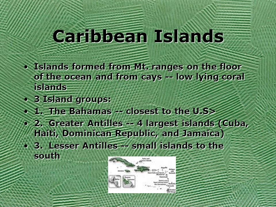 Caribbean Islands Islands formed from Mt. ranges on the floor of the ocean and from cays -- low lying coral islands 3 Island groups: 1. The Bahamas --