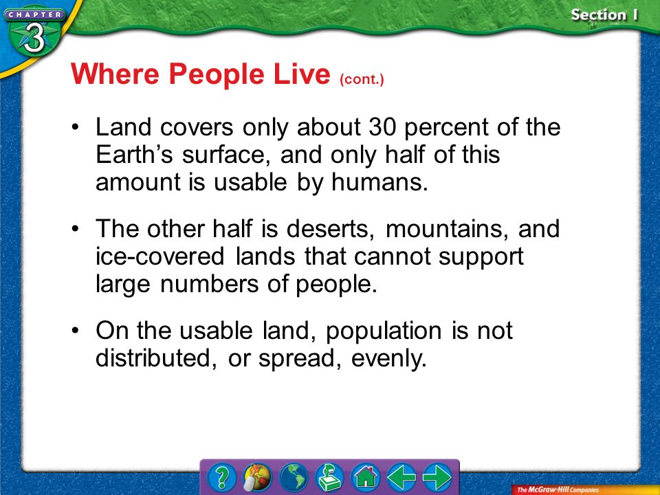 Section 1 Where People Live (cont.) Land covers only about 30 percent of the Earths surface, and only half of this amount is usable by humans. The oth