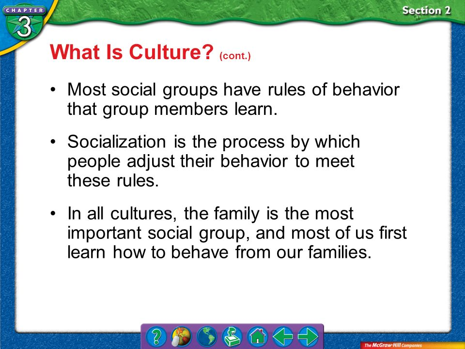 Section 2 Most social groups have rules of behavior that group members learn. Socialization is the process by which people adjust their behavior to me