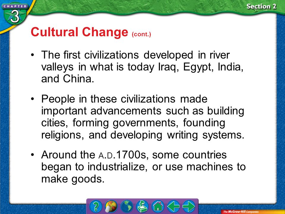 Section 2 Cultural Change (cont.) The first civilizations developed in river valleys in what is today Iraq, Egypt, India, and China. People in these c