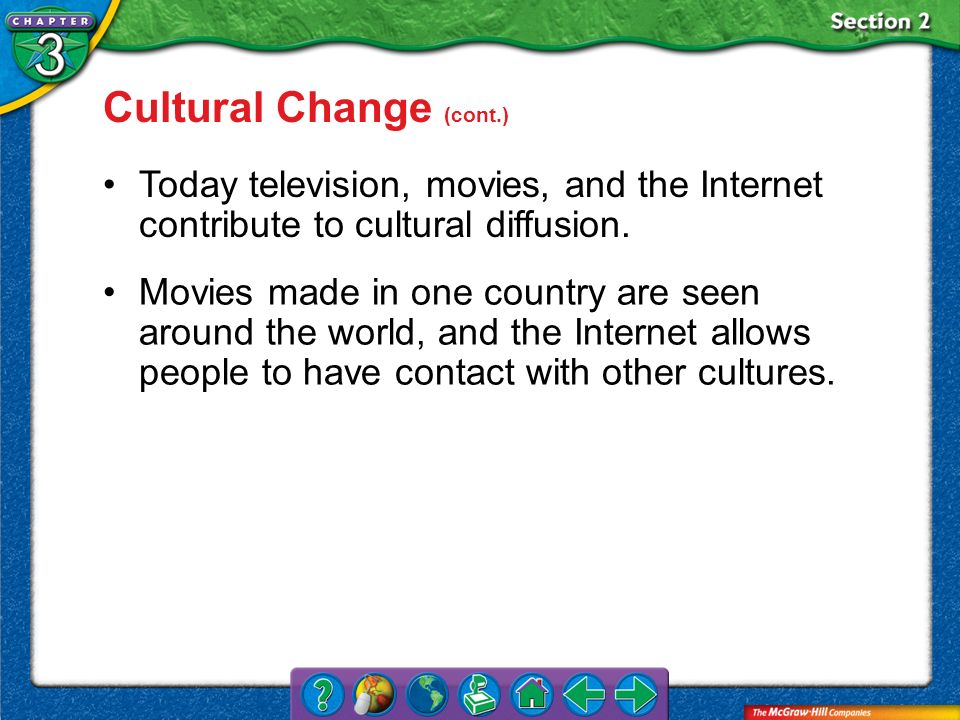 Section 2 Cultural Change (cont.) Today television, movies, and the Internet contribute to cultural diffusion. Movies made in one country are seen aro