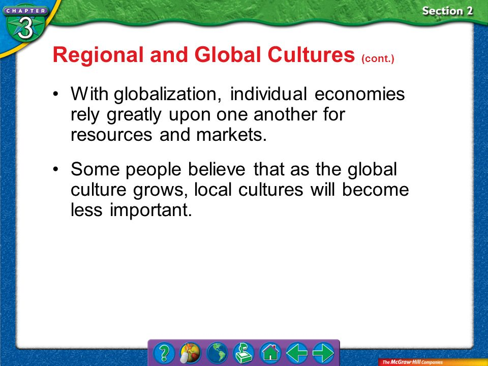 Section 2 Regional and Global Cultures (cont.) With globalization, individual economies rely greatly upon one another for resources and markets. Some