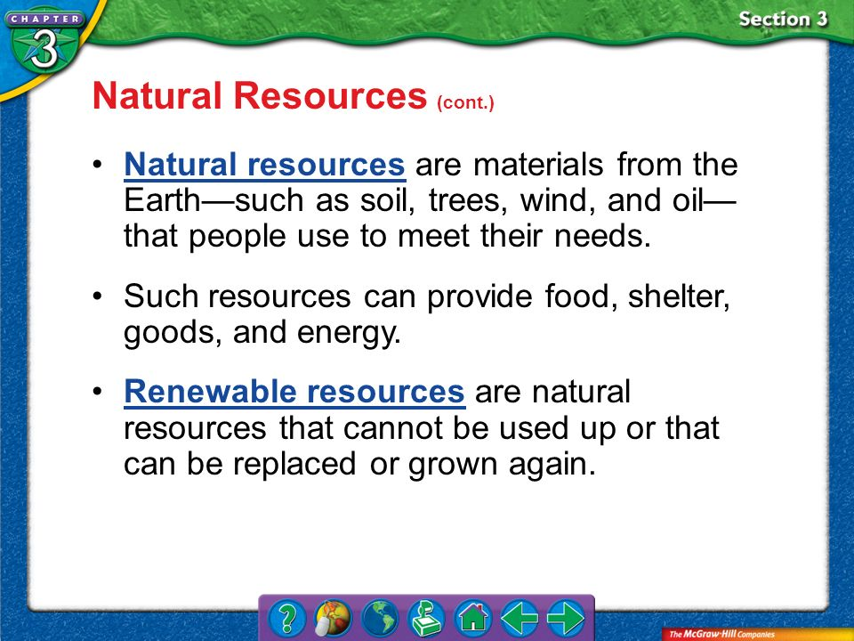 Section 3 Natural Resources (cont.) Natural resources are materials from the Earthsuch as soil, trees, wind, and oil that people use to meet their nee