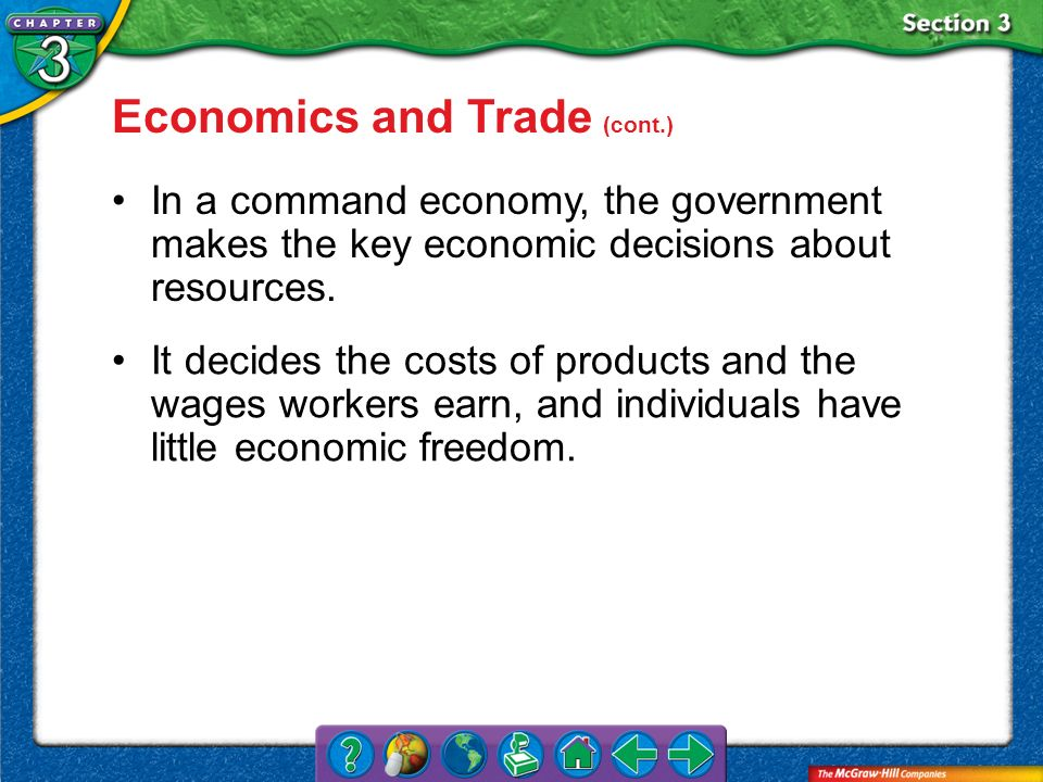 Section 3 Economics and Trade (cont.) In a command economy, the government makes the key economic decisions about resources. It decides the costs of p