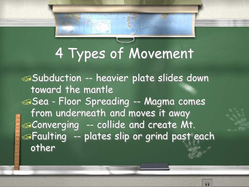 4 Types of Movement / Subduction -- heavier plate slides down toward the mantle / Sea - Floor Spreading -- Magma comes from underneath and moves it aw