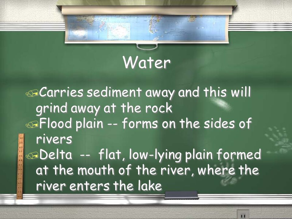 Water / Carries sediment away and this will grind away at the rock / Flood plain -- forms on the sides of rivers / Delta -- flat, low-lying plain form
