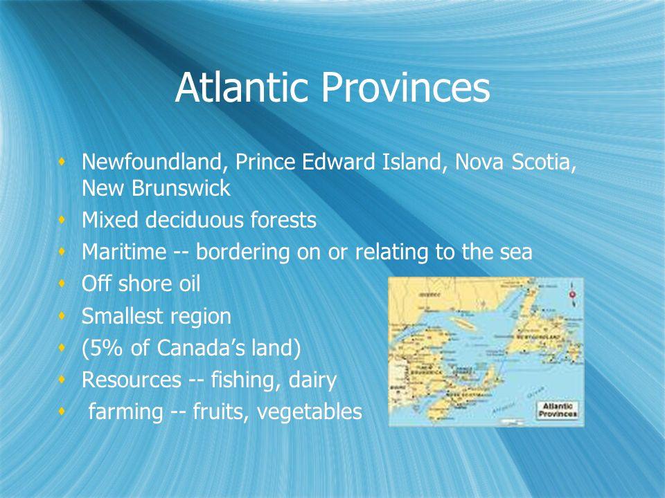 Atlantic Provinces Newfoundland, Prince Edward Island, Nova Scotia, New Brunswick Mixed deciduous forests Maritime -- bordering on or relating to the