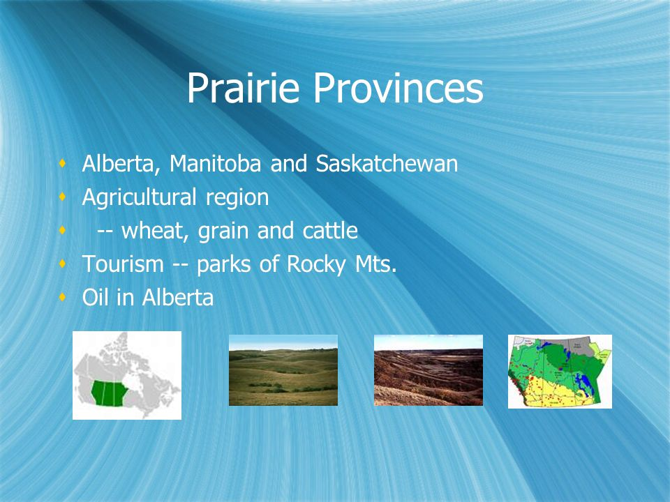 Prairie Provinces Alberta, Manitoba and Saskatchewan Agricultural region -- wheat, grain and cattle Tourism -- parks of Rocky Mts. Oil in Alberta Albe