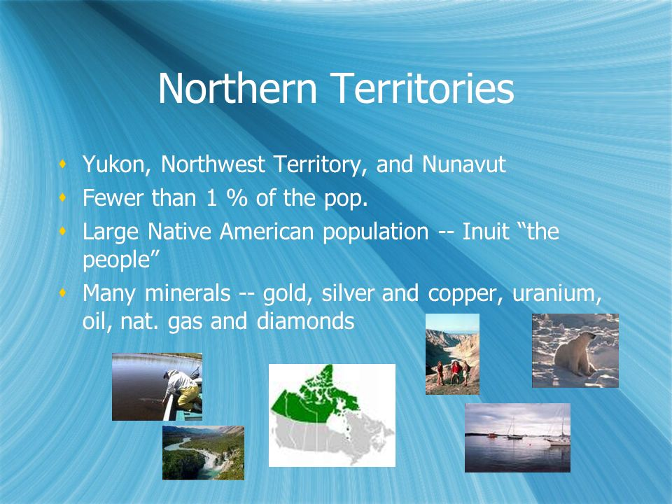 Northern Territories Yukon, Northwest Territory, and Nunavut Fewer than 1 % of the pop. Large Native American population -- Inuit the people Many mine