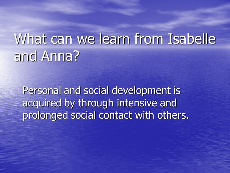 What can we learn from Isabelle and Anna? Personal and social development is acquired by through intensive and prolonged social contact with others.