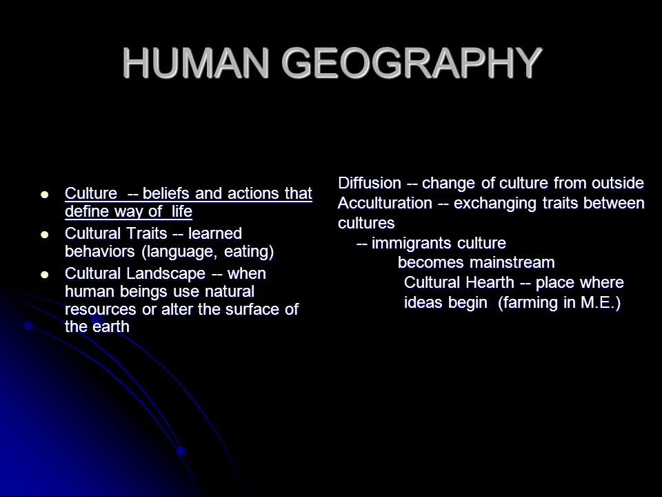 HUMAN GEOGRAPHY Culture -- beliefs and actions that define way of life Culture -- beliefs and actions that define way of life Cultural Traits -- learn