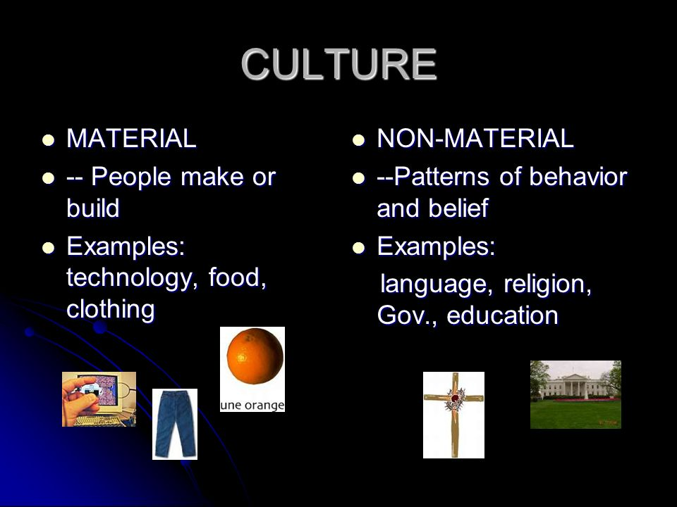 CULTURE MATERIAL MATERIAL -- People make or build -- People make or build Examples: technology, food, clothing Examples: technology, food, clothing NO