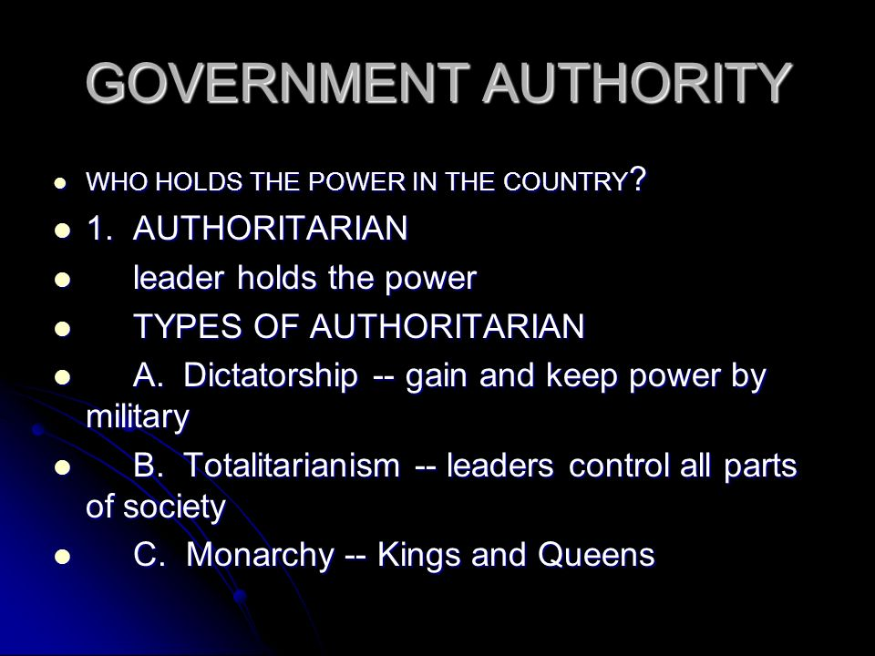 GOVERNMENT AUTHORITY WHO HOLDS THE POWER IN THE COUNTRY ? WHO HOLDS THE POWER IN THE COUNTRY ? 1. AUTHORITARIAN 1. AUTHORITARIAN leader holds the powe