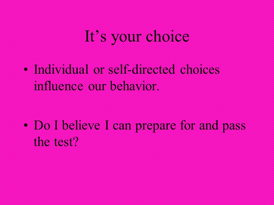 Its your choice Individual or self-directed choices influence our behavior.