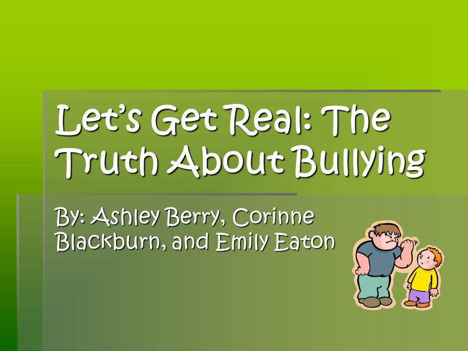 Lets Get Real: The Truth About Bullying By: Ashley Berry, Corinne Blackburn, and Emily Eaton